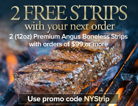 2 FREE STRIPS With Your Next Order 2(12oz) Premium Angus Boneless Strips With Order of $99 or More USE PROMO CODE NYSTRIP