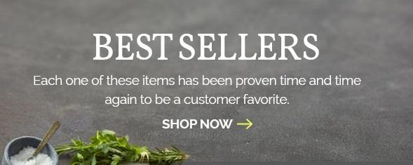 Best Sellers Each one of these items has been proven time and time again to be a customer favorite. Shop Now