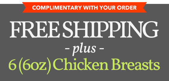 COMPLIMENTARY WITH YOUR ORDER FREE SHIPPING PLUS 6 -6OZ CHICKEN BREASTS