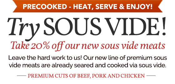PRECOOKED,HEAT, SERVE & ENJOY! TRY SOUS VIDE TAKE 20% OFF OUR NEW SOUS VIDE MEATS. LEAVE THE HARD WORK TO US. OUR NEW LINE OF PREMIUM SOUS VIDE MEATS ARE ALREADY SEARED AND COOKED VIA SOUS VIDE. PREMIUM CUTS OF BEEF, PORK, AND CHICKEN. SHOP NOW