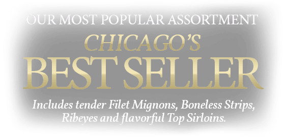 OUR MOST POPULAR ASSORTMENT CHICAGO'S BEST SELLER INCLUDES TENDER FILET MIGNONS, BONELESS STRIPS, RIBEYES & FLAVORFUL TOP SIRLOINS