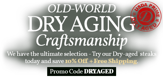 OLD WORLD DRY AGING CRAFTSMANSHIP WE HAVE THE ULTIMATE SELECTION - TRY OUT DRY AGED STEAKS TODAY AND SAVE 10% OFF + FREE SHIPPING  PROMO CODE: DRYAGED