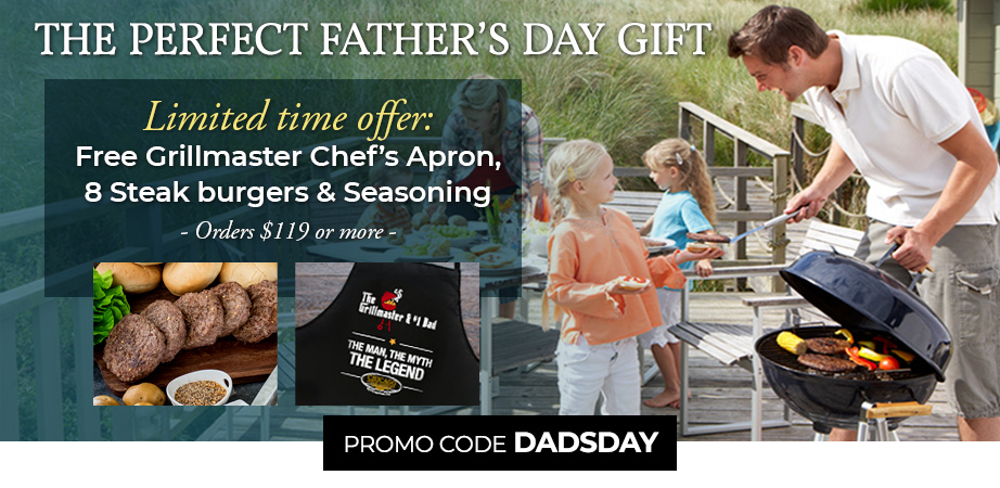 THE PERFECT FATHER'S DAY GIFT- Limited time offer: Free Grillmaster Chef's Apron, 8 Steak Burgers & seasoning - Orders $119 or more Promo Code: DADSDAY